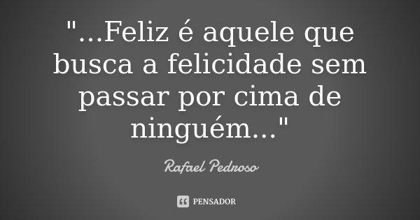"""""""...Feliz é aquele que busca a felicidade sem passar por cima de ninguém...""""... Frase de Rafael Pedroso."""
