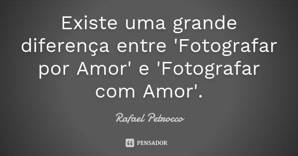 Existe uma grande diferença entre 'Fotografar por Amor' e 'Fotografar com Amor'.... Frase de Rafael Petrocco.