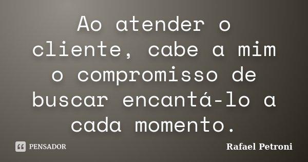 Ao atender o cliente, cabe a mim o compromisso de buscar encantá-lo a cada momento.... Frase de Rafael Petroni.