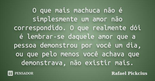 O que mais machuca não é simplesmente um amor não correspondido. O que realmente dói é lembrar-se daquele amor que a pessoa demonstrou por você um dia, ou que p... Frase de Rafael Pickcius.