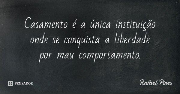 Casamento é a única instituição onde se conquista a liberdade por mau comportamento.... Frase de Rafael Pires.