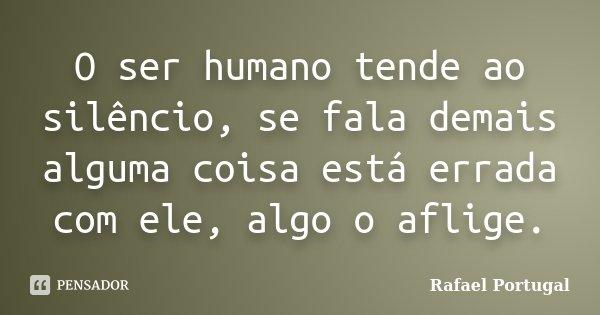 O ser humano tende ao silêncio, se fala demais alguma coisa está errada com ele, algo o aflige.... Frase de Rafael Portugal.