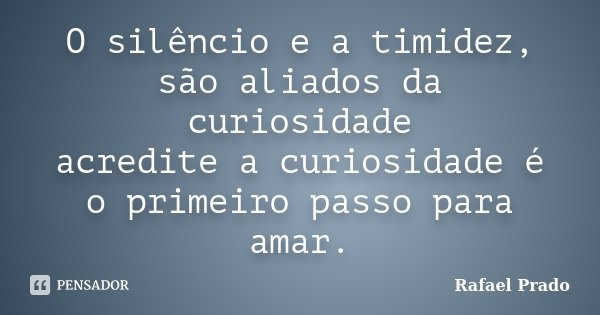 O silêncio e a timidez, são aliados da curiosidade acredite a curiosidade é o primeiro passo para amar.... Frase de Rafael Prado.