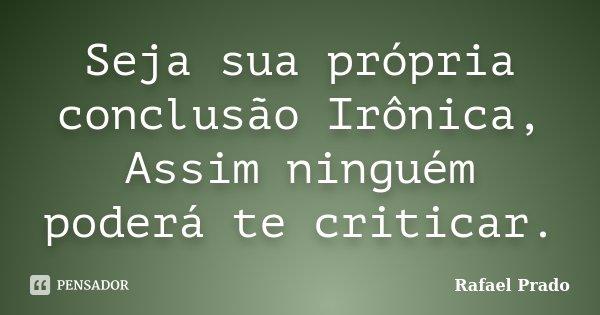 Seja sua própria conclusão Irônica, Assim ninguém poderá te criticar.... Frase de Rafael Prado.