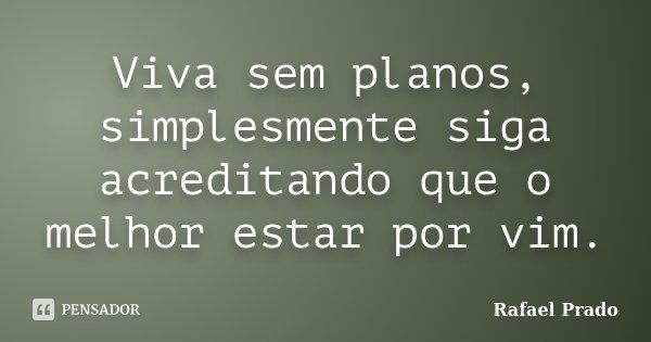 Viva sem planos, simplesmente siga acreditando que o melhor estar por vim.... Frase de Rafael Prado.