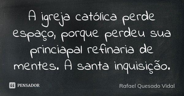 A igreja católica perde espaço, porque perdeu sua princiapal refinaria de mentes. A santa inquisição.... Frase de Rafael Quesado Vidal.