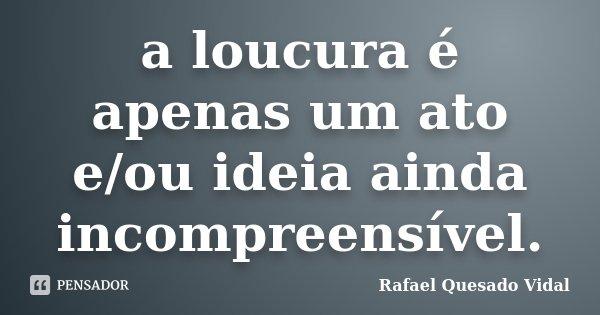 a loucura é apenas um ato e/ou ideia ainda incompreensível.... Frase de Rafael Quesado Vidal.