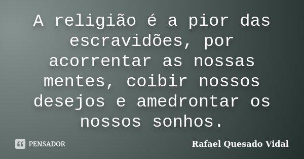A religião é a pior das escravidões, por acorrentar as nossas mentes, coibir nossos desejos e amedrontar os nossos sonhos.... Frase de Rafael Quesado Vidal.