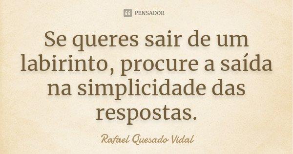 Se queres sair de um labirinto, procure a saída na simplicidade das respostas.... Frase de Rafael Quesado Vidal.