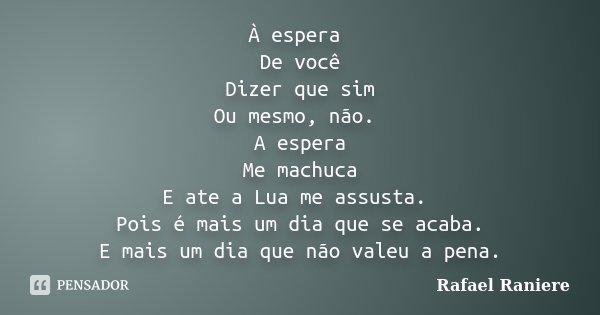 À espera De você Dizer que sim Ou mesmo, não. A espera Me machuca E ate a Lua me assusta. Pois é mais um dia que se acaba. E mais um dia que não valeu a pena.... Frase de Rafael Raniere.