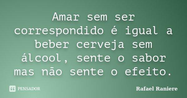 Amar sem ser correspondido é igual a beber cerveja sem álcool, sente o sabor mas não sente o efeito.... Frase de Rafael Raniere.