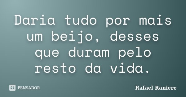 Daria tudo por mais um beijo, desses que duram pelo resto da vida.... Frase de Rafael Raniere.