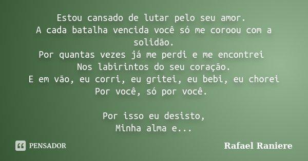 Estou cansado de lutar pelo seu amor. A cada batalha vencida você só me coroou com a solidão. Por quantas vezes já me perdi e me encontrei Nos labirintos do seu... Frase de Rafael Raniere.