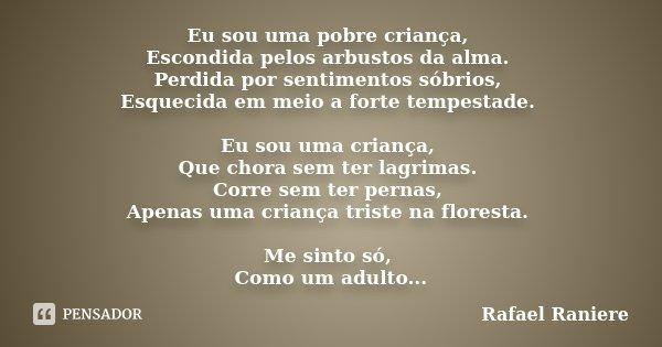 Eu sou uma pobre criança, Escondida pelos arbustos da alma. Perdida por sentimentos sóbrios, Esquecida em meio a forte tempestade. Eu sou uma criança, Que chora... Frase de Rafael Raniere.