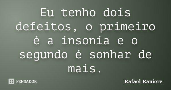 Eu tenho dois defeitos, o primeiro é a insonia e o segundo é sonhar de mais.... Frase de Rafael Raniere.
