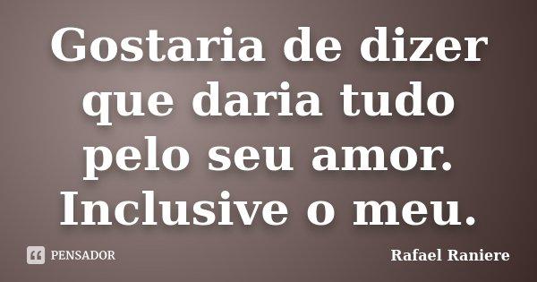 Gostaria de dizer que daria tudo pelo seu amor. Inclusive o meu.... Frase de Rafael Raniere.