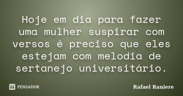 Hoje em dia para fazer uma mulher suspirar com versos é preciso que eles estejam com melodia de sertanejo universitário.... Frase de Rafael Raniere.