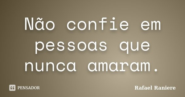 Não confie em pessoas que nunca amaram.... Frase de Rafael Raniere.