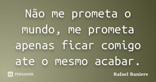 Não me prometa o mundo, me prometa apenas ficar comigo ate o mesmo acabar.... Frase de Rafael Raniere.