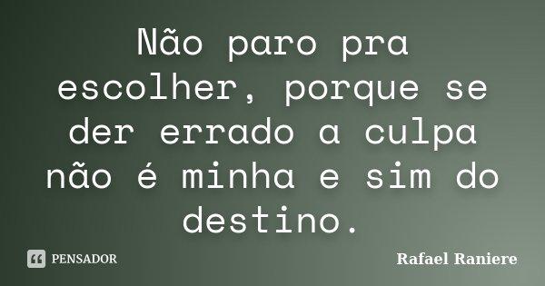 Não paro pra escolher, porque se der errado a culpa não é minha e sim do destino.... Frase de Rafael Raniere.