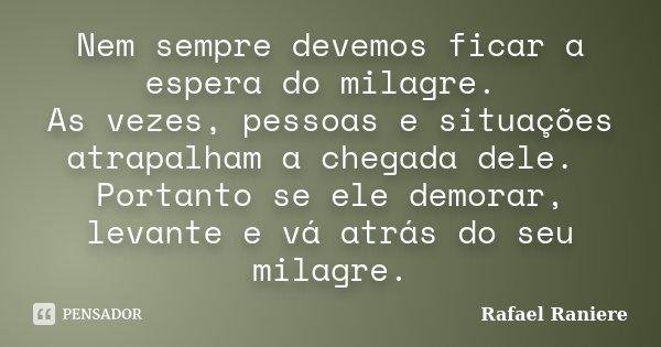 Nem sempre devemos ficar a espera do milagre. As vezes, pessoas e situações atrapalham a chegada dele. Portanto se ele demorar, levante e vá atrás do seu milagr... Frase de Rafael Raniere.