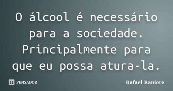O álcool é necessário para a sociedade. Principalmente para que eu possa atura-la.... Frase de Rafael Raniere.