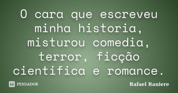 O cara que escreveu minha historia, misturou comedia, terror, ficção cientifica e romance.... Frase de Rafael Raniere.