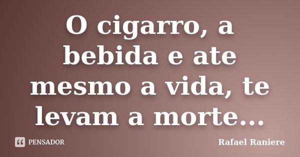 O cigarro, a bebida e ate mesmo a vida, te levam a morte...... Frase de Rafael Raniere.