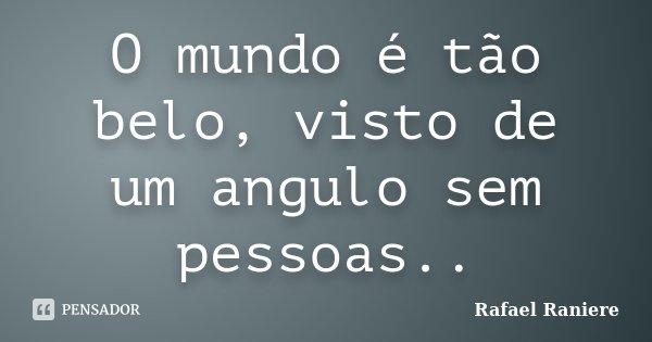 O mundo é tão belo, visto de um angulo sem pessoas..... Frase de Rafael Raniere.