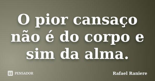 O pior cansaço não é do corpo e sim da alma.... Frase de Rafael Raniere.