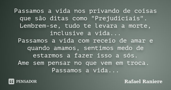"""Passamos a vida nos privando de coisas que são ditas como """"Prejudiciais"""". Lembrem-se, tudo te levara a morte, inclusive a vida... Passamos a vida com ... Frase de Rafael Raniere."""