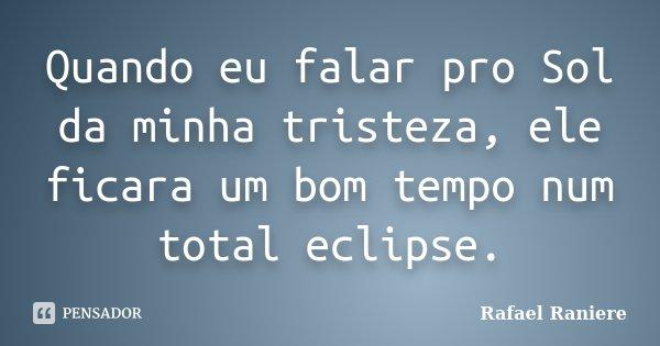 Quando eu falar pro Sol da minha tristeza, ele ficara um bom tempo num total eclipse.... Frase de Rafael Raniere.