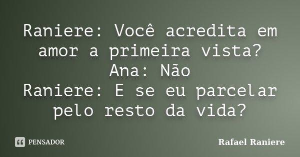 Raniere: Você acredita em amor a primeira vista? Ana: Não Raniere: E se eu parcelar pelo resto da vida?... Frase de Rafael Raniere.