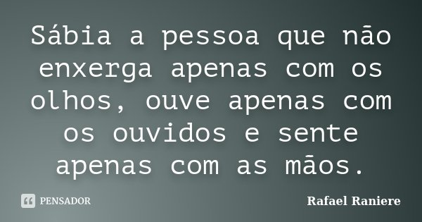 Sábia a pessoa que não enxerga apenas com os olhos, ouve apenas com os ouvidos e sente apenas com as mãos.... Frase de Rafael Raniere.