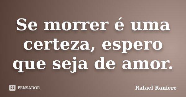 Se morrer é uma certeza, espero que seja de amor.... Frase de Rafael Raniere.