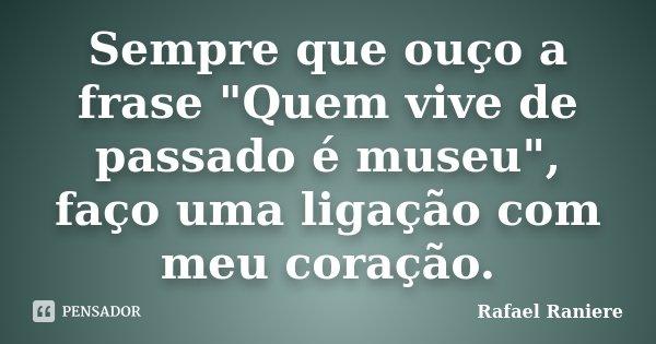 """Sempre que ouço a frase """"Quem vive de passado é museu"""", faço uma ligação com meu coração.... Frase de Rafael Raniere."""