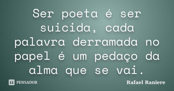 Ser poeta é ser suicida, cada palavra derramada no papel é um pedaço da alma que se vai.... Frase de Rafael Raniere.
