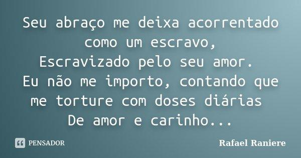 Seu abraço me deixa acorrentado como um escravo, Escravizado pelo seu amor. Eu não me importo, contando que me torture com doses diárias De amor e carinho...... Frase de Rafael Raniere.