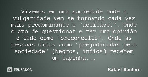 """Vivemos em uma sociedade onde a vulgaridade vem se tornando cada vez mais predominante e """"aceitável"""". Onde o ato de questionar e ter uma opinião é tid... Frase de Rafael Raniere."""