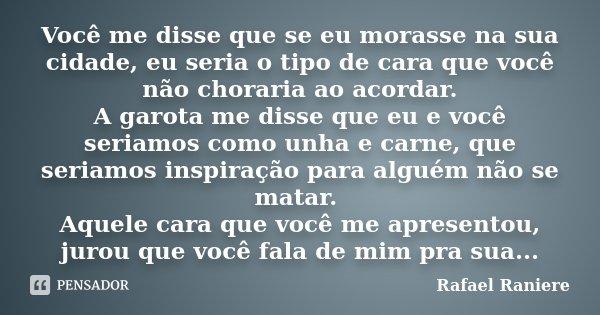 Você me disse que se eu morasse na sua cidade, eu seria o tipo de cara que você não choraria ao acordar. A garota me disse que eu e você seriamos como unha e ca... Frase de Rafael Raniere.