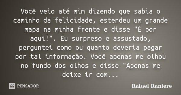 """Você veio até mim dizendo que sabia o caminho da felicidade, estendeu um grande mapa na minha frente e disse """"É por aqui!"""". Eu surpreso e assustado, p... Frase de Rafael Raniere."""