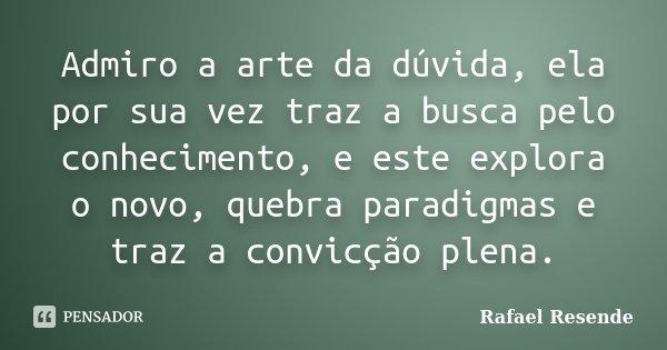 Admiro a arte da dúvida, ela por sua vez traz a busca pelo conhecimento, e este explora o novo, quebra paradigmas e traz a convicção plena.... Frase de Rafael Resende.
