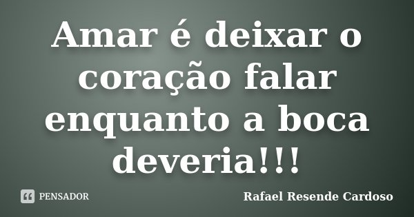 Amar é deixar o coração falar enquanto a boca deveria!!!... Frase de Rafael Resende Cardoso.