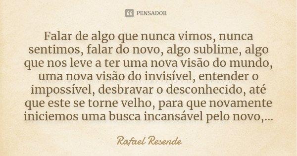 Falar de algo que nunca vimos, nunca sentimos, falar do novo, algo sublime, algo que nos leve a ter uma nova visão do mundo, uma nova visão do invisível, entend... Frase de Rafael Resende.