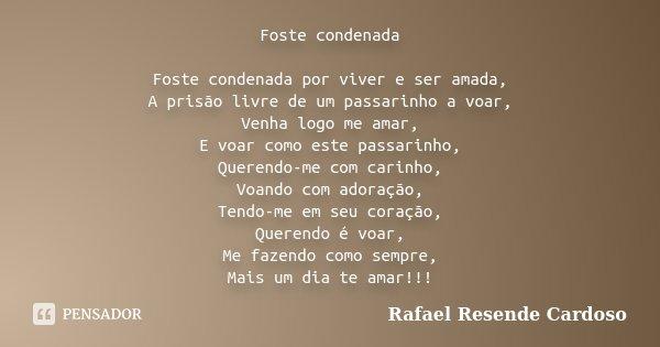 Foste condenada Foste condenada por viver e ser amada, A prisão livre de um passarinho a voar, Venha logo me amar, E voar como este passarinho, Querendo-me com ... Frase de Rafael Resende Cardoso.