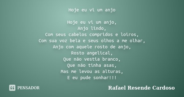 Hoje eu vi um anjo Hoje eu vi um anjo, Anjo lindo, Com seus cabelos compridos e loiros, Com sua voz bela e seus olhos a me olhar, Anjo com aquele rosto de anjo,... Frase de Rafael Resende Cardoso.