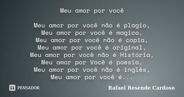 Meu amor por você Meu amor por você não é plagio, Meu amor por você é magico, Meu amor por você não é copia, Meu amor por você é original, Meu amor por você não... Frase de Rafael Resende Cardoso.