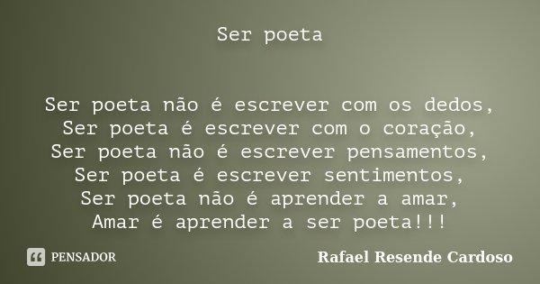 Ser poeta Ser poeta não é escrever com os dedos, Ser poeta é escrever com o coração, Ser poeta não é escrever pensamentos, Ser poeta é escrever sentimentos, Ser... Frase de Rafael Resende Cardoso.