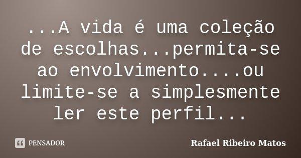 ...A vida é uma coleção de escolhas...permita-se ao envolvimento....ou limite-se a simplesmente ler este perfil...... Frase de Rafael Ribeiro Matos.