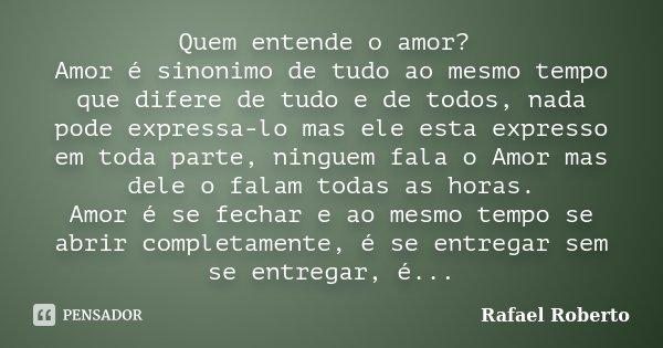 Quem entende o amor? Amor é sinonimo de tudo ao mesmo tempo que difere de tudo e de todos, nada pode expressa-lo mas ele esta expresso em toda parte, ninguem fa... Frase de Rafael Roberto.